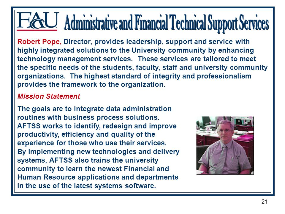21 Robert Pope, Director, provides leadership, support and service with highly integrated solutions to the University community by enhancing technology management services.