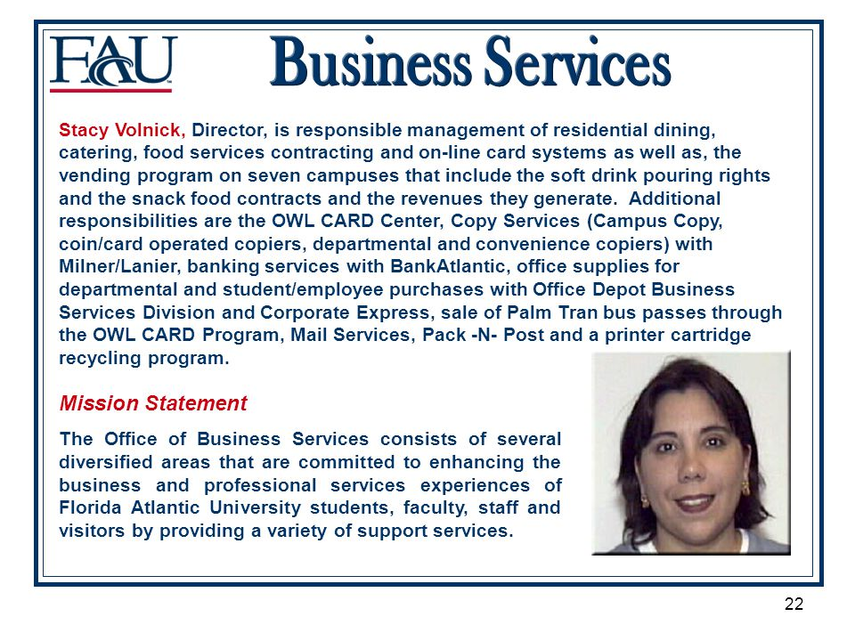 22 Mission Statement The Office of Business Services consists of several diversified areas that are committed to enhancing the business and professional services experiences of Florida Atlantic University students, faculty, staff and visitors by providing a variety of support services.