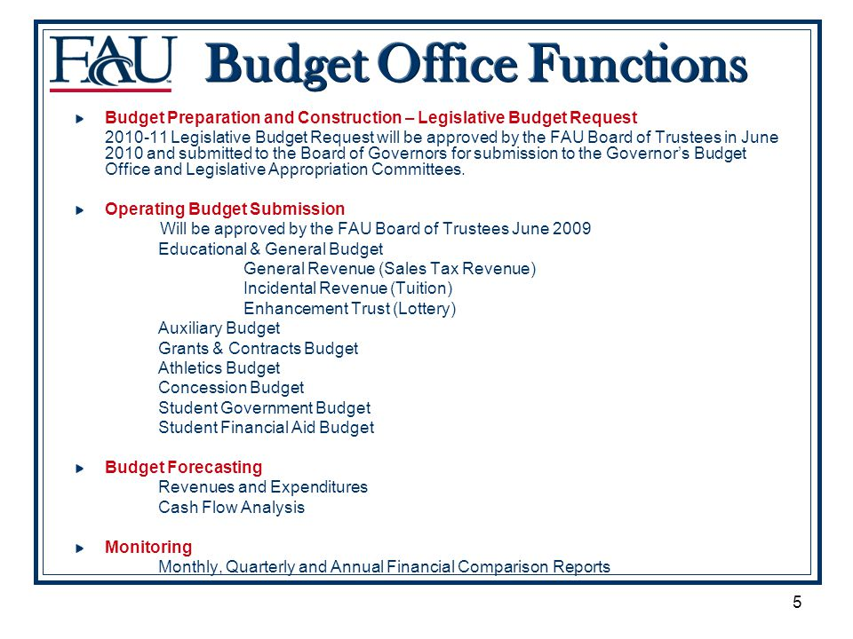 5 Budget Preparation and Construction – Legislative Budget Request 2010-11 Legislative Budget Request will be approved by the FAU Board of Trustees in June 2010 and submitted to the Board of Governors for submission to the Governors Budget Office and Legislative Appropriation Committees.