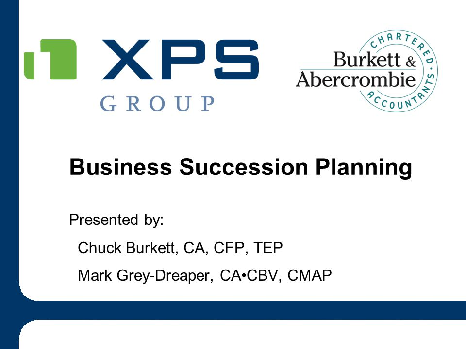 Presented by: Chuck Burkett, CA, CFP, TEP Mark Grey-Dreaper, CACBV, CMAP Business Succession Planning