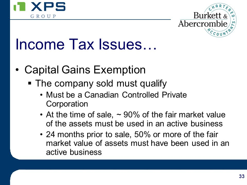 33 Capital Gains Exemption The company sold must qualify Must be a Canadian Controlled Private Corporation At the time of sale, ~ 90% of the fair market value of the assets must be used in an active business 24 months prior to sale, 50% or more of the fair market value of assets must have been used in an active business Income Tax Issues…