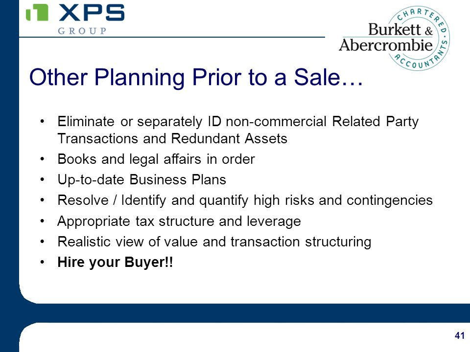 41 Other Planning Prior to a Sale… Eliminate or separately ID non-commercial Related Party Transactions and Redundant Assets Books and legal affairs in order Up-to-date Business Plans Resolve / Identify and quantify high risks and contingencies Appropriate tax structure and leverage Realistic view of value and transaction structuring Hire your Buyer!!