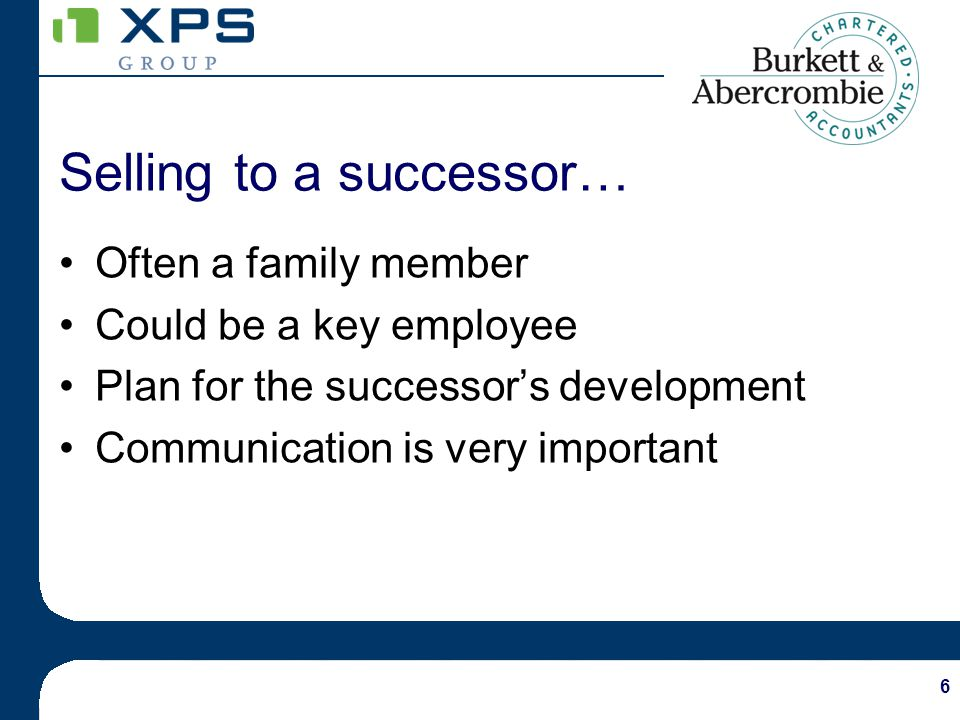 6 Selling to a successor… Often a family member Could be a key employee Plan for the successors development Communication is very important