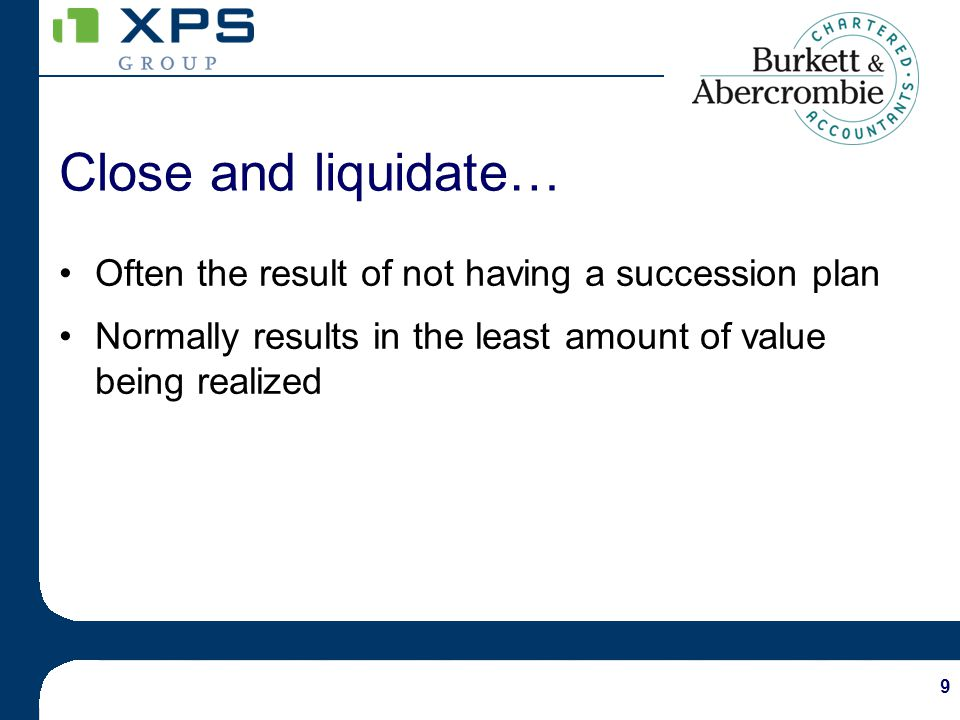 9 Close and liquidate… Often the result of not having a succession plan Normally results in the least amount of value being realized
