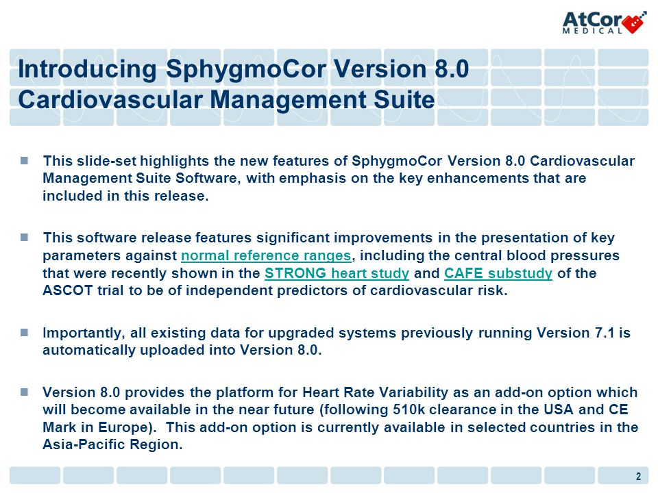2 Introducing SphygmoCor Version 8.0 Cardiovascular Management Suite This slide-set highlights the new features of SphygmoCor Version 8.0 Cardiovascular Management Suite Software, with emphasis on the key enhancements that are included in this release.