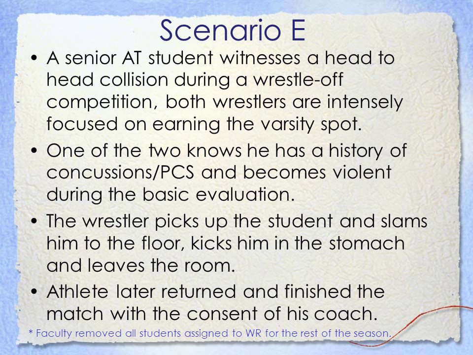 Scenario E A senior AT student witnesses a head to head collision during a wrestle-off competition, both wrestlers are intensely focused on earning the varsity spot.