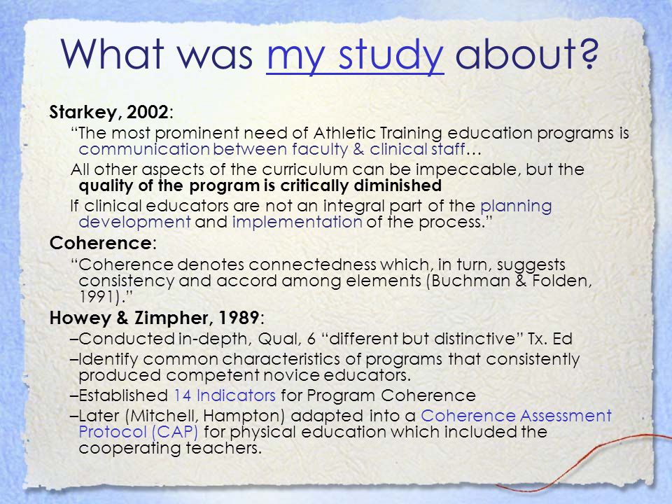 What was my study about my study Starkey, 2002 : The most prominent need of Athletic Training education programs is communication between faculty & clinical staff… All other aspects of the curriculum can be impeccable, but the quality of the program is critically diminished If clinical educators are not an integral part of the planning development and implementation of the process.