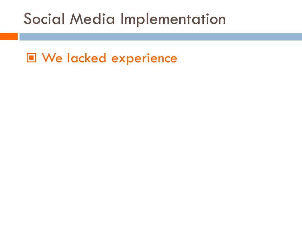 Social Media Implementation We lacked experience