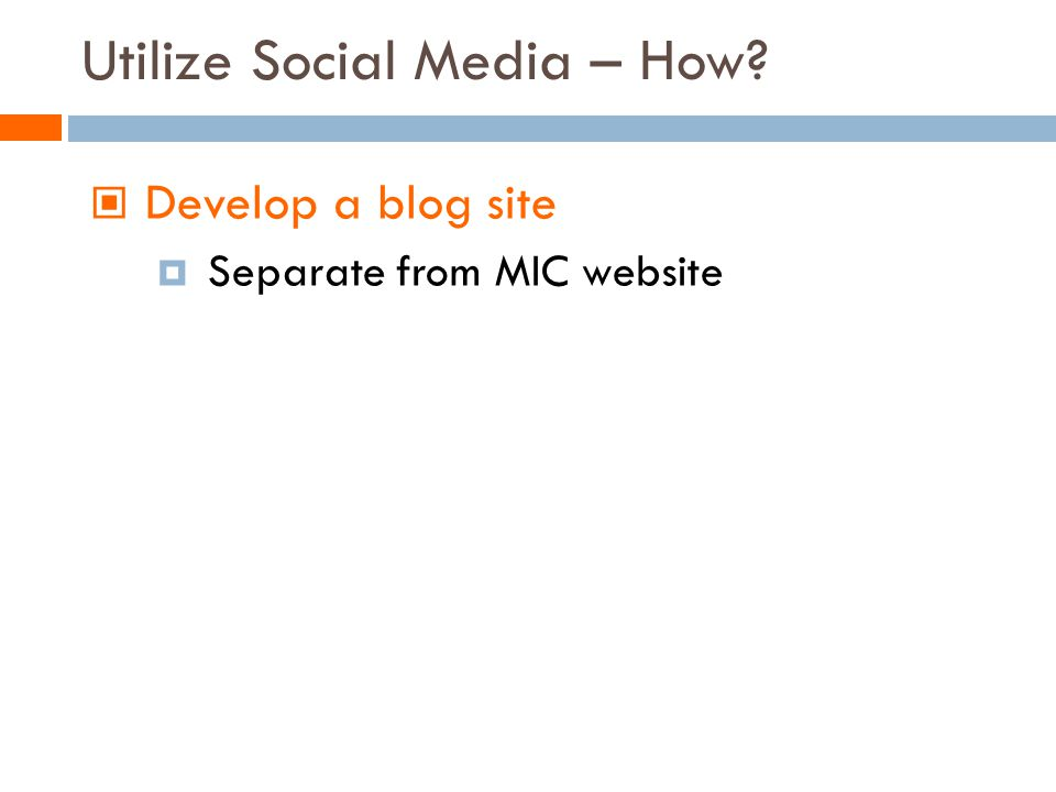 Develop a blog site Separate from MIC website Utilize Social Media – How