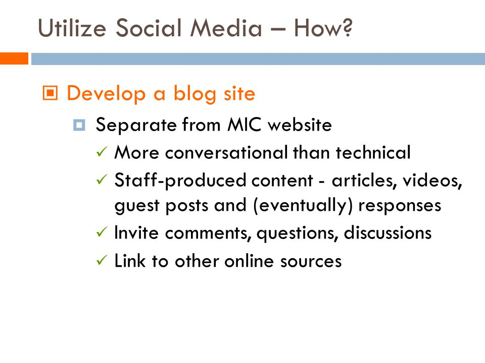 Develop a blog site Separate from MIC website More conversational than technical Staff-produced content - articles, videos, guest posts and (eventually) responses Invite comments, questions, discussions Link to other online sources Utilize Social Media – How