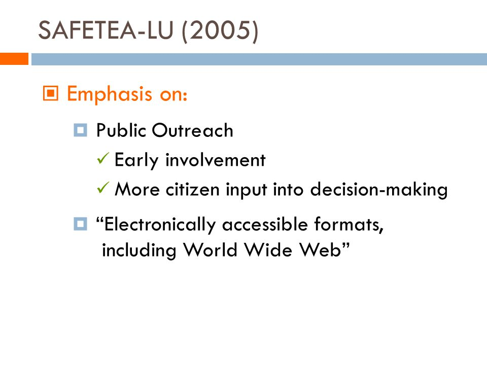 SAFETEA-LU (2005) Emphasis on: Public Outreach Early involvement More citizen input into decision-making Electronically accessible formats, including World Wide Web