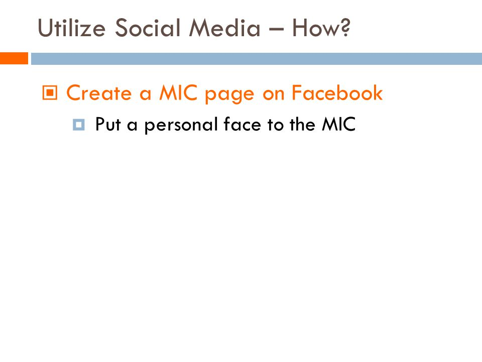 Create a MIC page on Facebook Put a personal face to the MIC Utilize Social Media – How