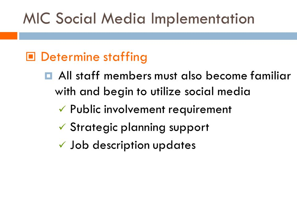 MIC Social Media Implementation Determine staffing All staff members must also become familiar with and begin to utilize social media Public involvement requirement Strategic planning support Job description updates