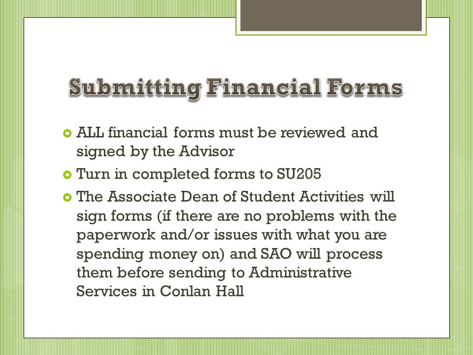 ALL financial forms must be reviewed and signed by the Advisor Turn in completed forms to SU205 The Associate Dean of Student Activities will sign for