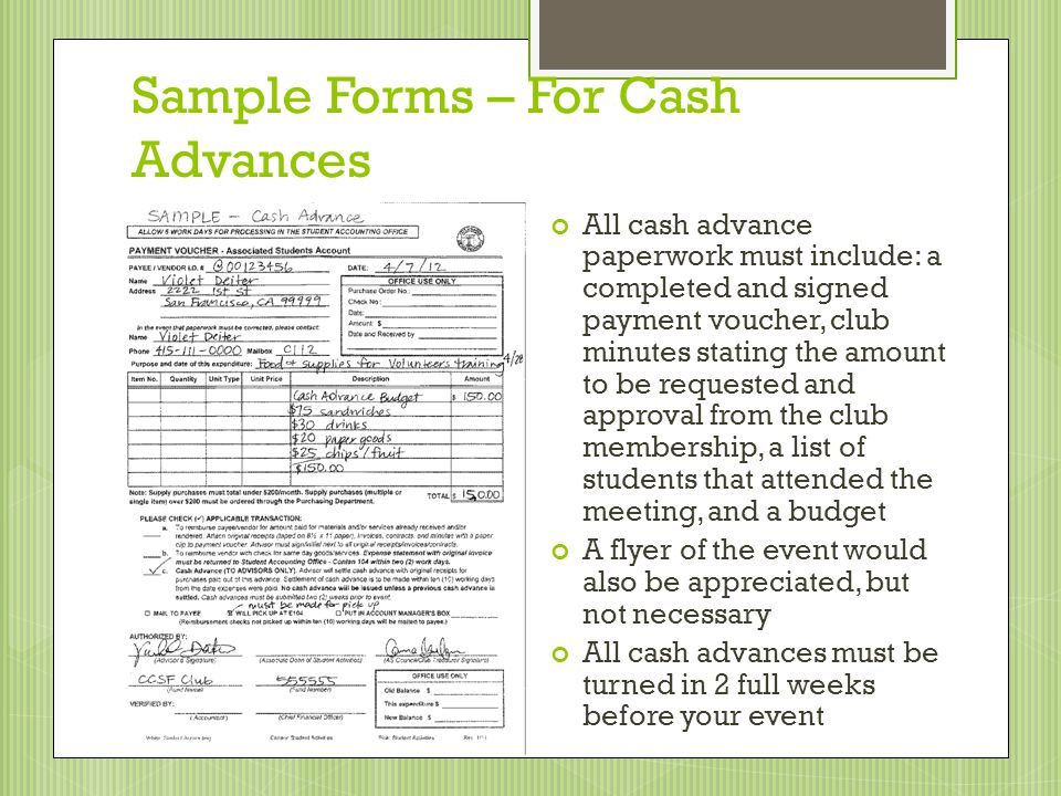Sample Forms – For Cash Advances All cash advance paperwork must include: a completed and signed payment voucher, club minutes stating the amount to be requested and approval from the club membership, a list of students that attended the meeting, and a budget A flyer of the event would also be appreciated, but not necessary All cash advances must be turned in 2 full weeks before your event