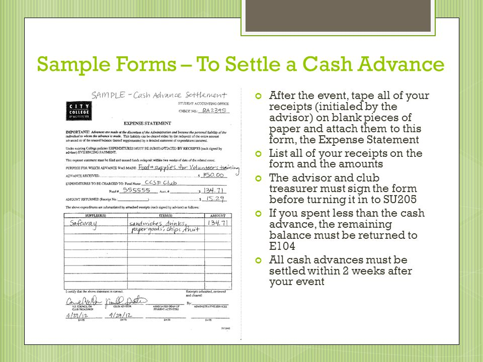 Sample Forms – To Settle a Cash Advance After the event, tape all of your receipts (initialed by the advisor) on blank pieces of paper and attach them to this form, the Expense Statement List all of your receipts on the form and the amounts The advisor and club treasurer must sign the form before turning it in to SU205 If you spent less than the cash advance, the remaining balance must be returned to E104 All cash advances must be settled within 2 weeks after your event