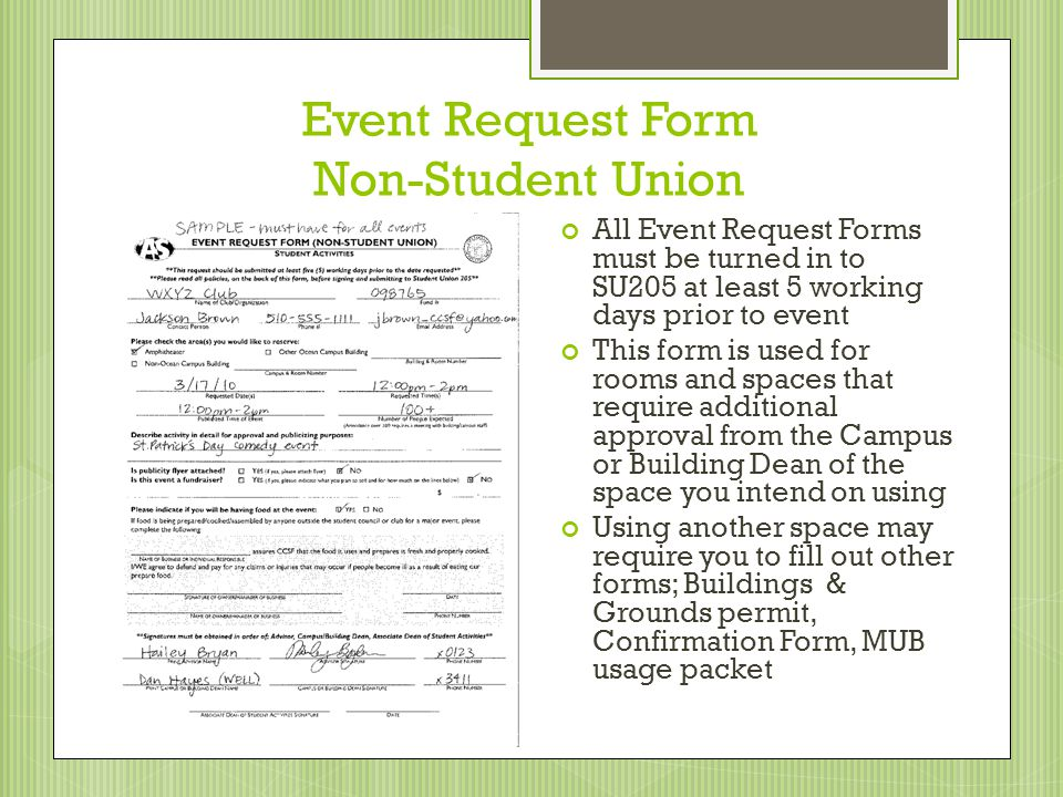 Event Request Form Non-Student Union All Event Request Forms must be turned in to SU205 at least 5 working days prior to event This form is used for rooms and spaces that require additional approval from the Campus or Building Dean of the space you intend on using Using another space may require you to fill out other forms; Buildings & Grounds permit, Confirmation Form, MUB usage packet
