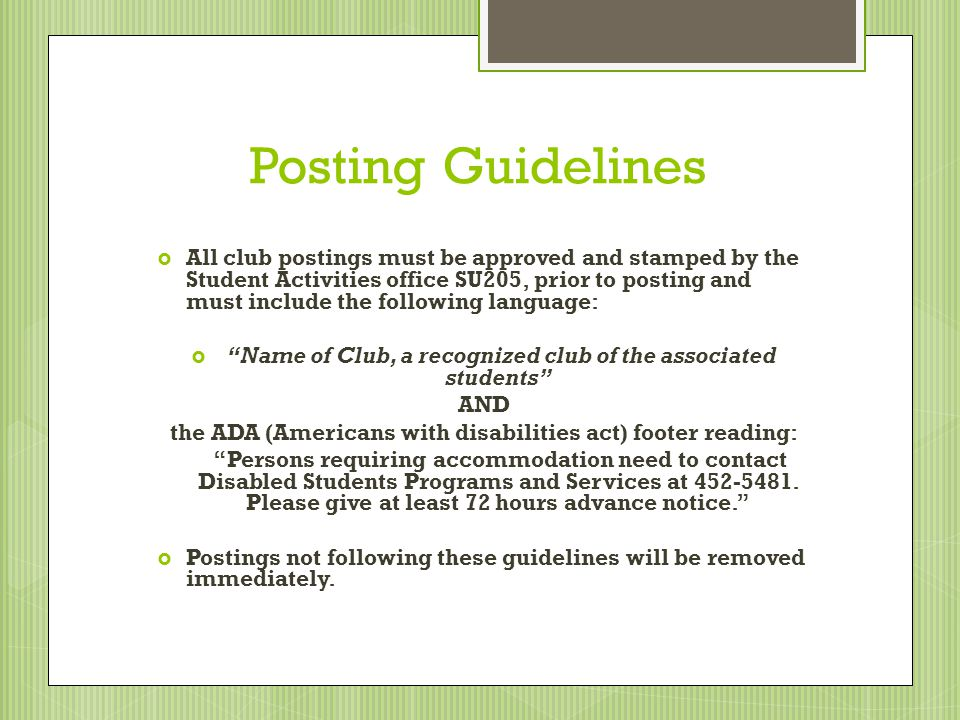 Posting Guidelines All club postings must be approved and stamped by the Student Activities office SU205, prior to posting and must include the following language: Name of Club, a recognized club of the associated students AND the ADA (Americans with disabilities act) footer reading: Persons requiring accommodation need to contact Disabled Students Programs and Services at