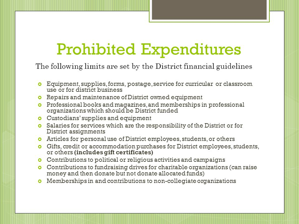 Prohibited Expenditures Equipment, supplies, forms, postage, service for curricular or classroom use or for district business Repairs and maintenance of District owned equipment Professional books and magazines, and memberships in professional organizations which should be District funded Custodians supplies and equipment Salaries for services which are the responsibility of the District or for District assignments Articles for personal use of District employees, students, or others Gifts, credit or accommodation purchases for District employees, students, or others (includes gift certificates) Contributions to political or religious activities and campaigns Contributions to fundraising drives for charitable organizations (can raise money and then donate but not donate allocated funds) Memberships in and contributions to non-collegiate organizations The following limits are set by the District financial guidelines