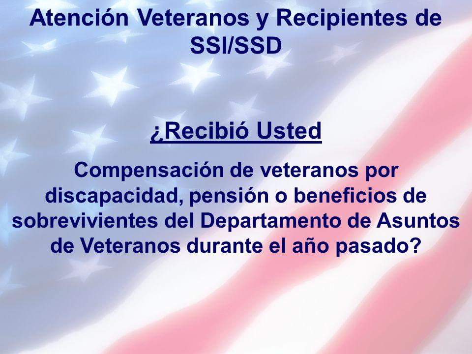 Atención Veteranos y Recipientes de SSI/SSD ¿Recibió Usted Compensación de veteranos por discapacidad, pensión o beneficios de sobrevivientes del Depa