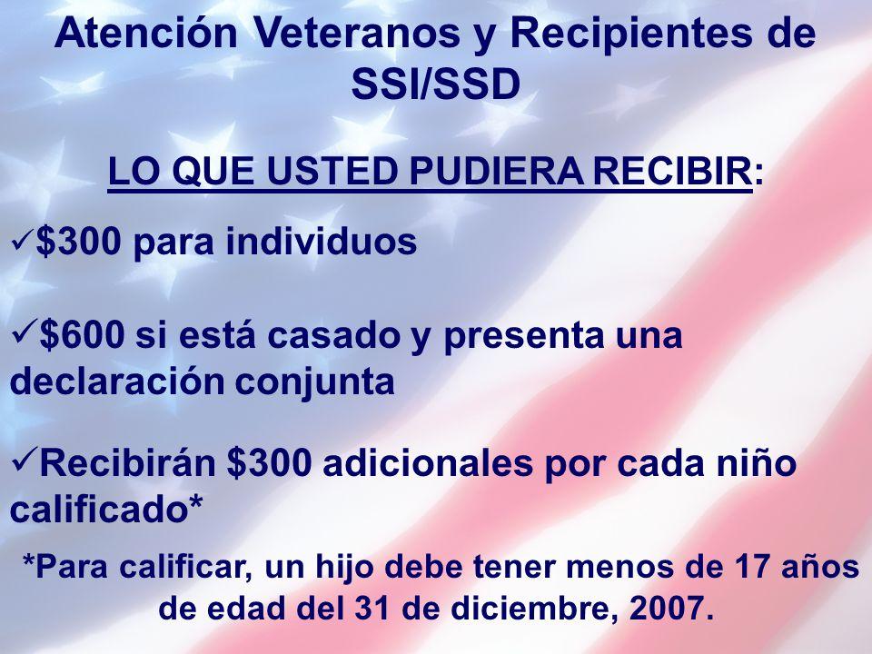 Atención Veteranos y Recipientes de SSI/SSD LO QUE USTED PUDIERA RECIBIR: $300 para individuos $600 si está casado y presenta una declaración conjunta