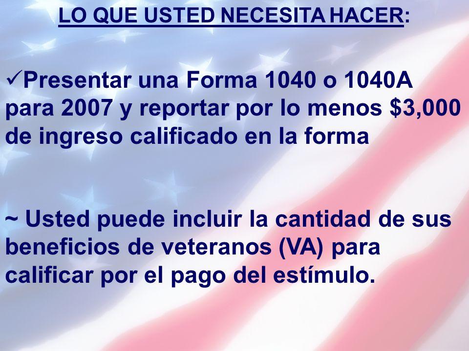 LO QUE USTED NECESITA HACER: Presentar una Forma 1040 o 1040A para 2007 y reportar por lo menos $3,000 de ingreso calificado en la forma ~ Usted puede