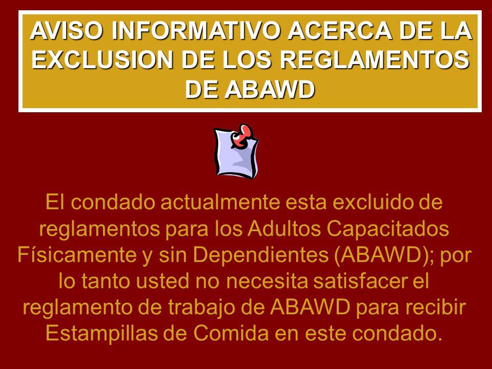AVISO INFORMATIVO ACERCA DE LA EXCLUSION DE LOS REGLAMENTOS DE ABAWD El condado actualmente esta excluido de reglamentos para los Adultos Capacitados