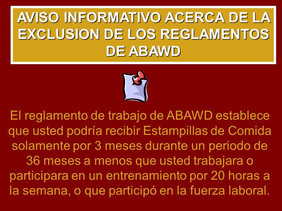 AVISO INFORMATIVO ACERCA DE LA EXCLUSION DE LOS REGLAMENTOS DE ABAWD El reglamento de trabajo de ABAWD establece que usted podría recibir Estampillas