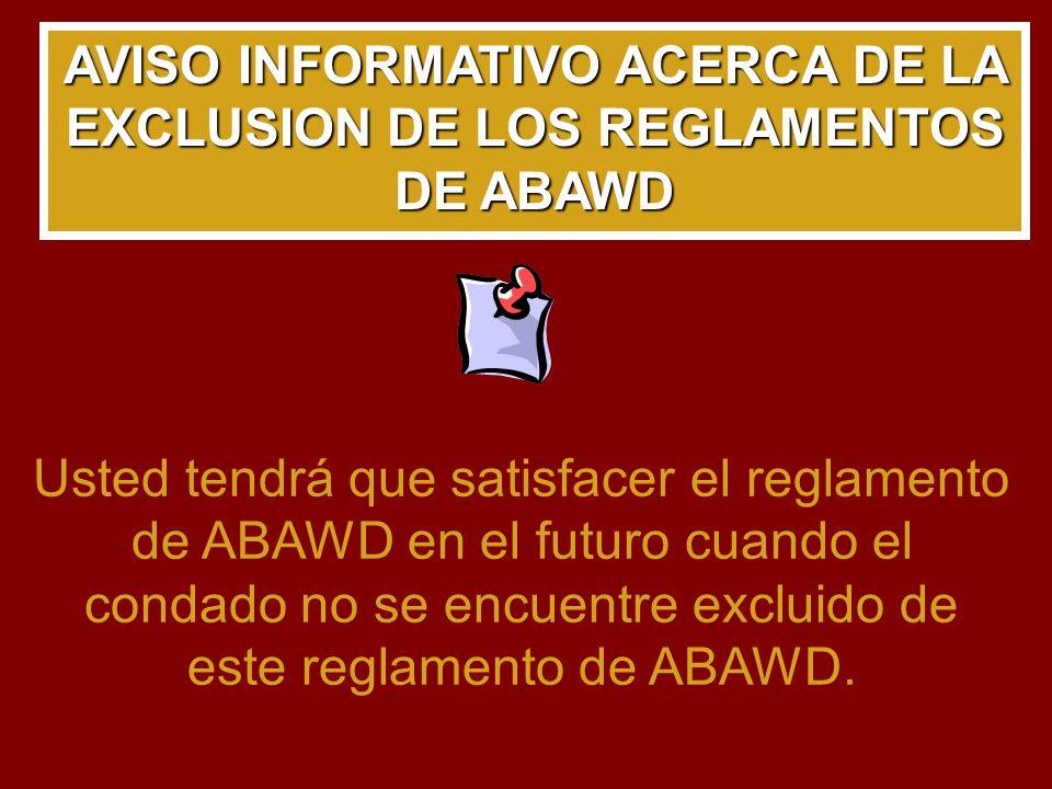 AVISO INFORMATIVO ACERCA DE LA EXCLUSION DE LOS REGLAMENTOS DE ABAWD Usted tendrá que satisfacer el reglamento de ABAWD en el futuro cuando el condado no se encuentre excluido de este reglamento de ABAWD.