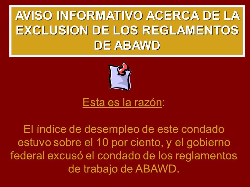 AVISO INFORMATIVO ACERCA DE LA EXCLUSION DE LOS REGLAMENTOS DE ABAWD Esta es la razón: El índice de desempleo de este condado estuvo sobre el 10 por ciento, y el gobierno federal excusó el condado de los reglamentos de trabajo de ABAWD.
