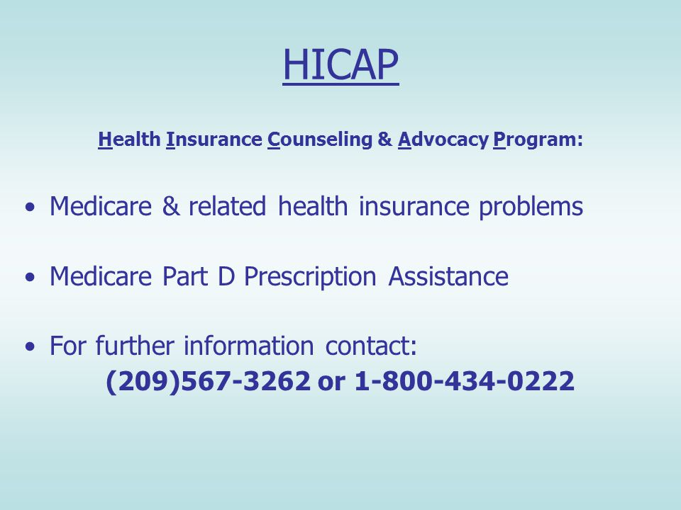 HICAP Health Insurance Counseling & Advocacy Program: Medicare & related health insurance problems Medicare Part D Prescription Assistance For further information contact: (209) or