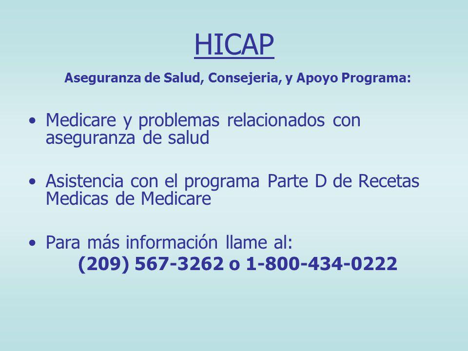 HICAP Aseguranza de Salud, Consejeria, y Apoyo Programa: Medicare y problemas relacionados con aseguranza de salud Asistencia con el programa Parte D de Recetas Medicas de Medicare Para más información llame al: (209) 567-3262 o 1-800-434-0222