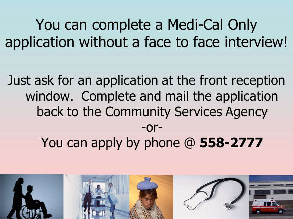 You can complete a Medi-Cal Only application without a face to face interview.