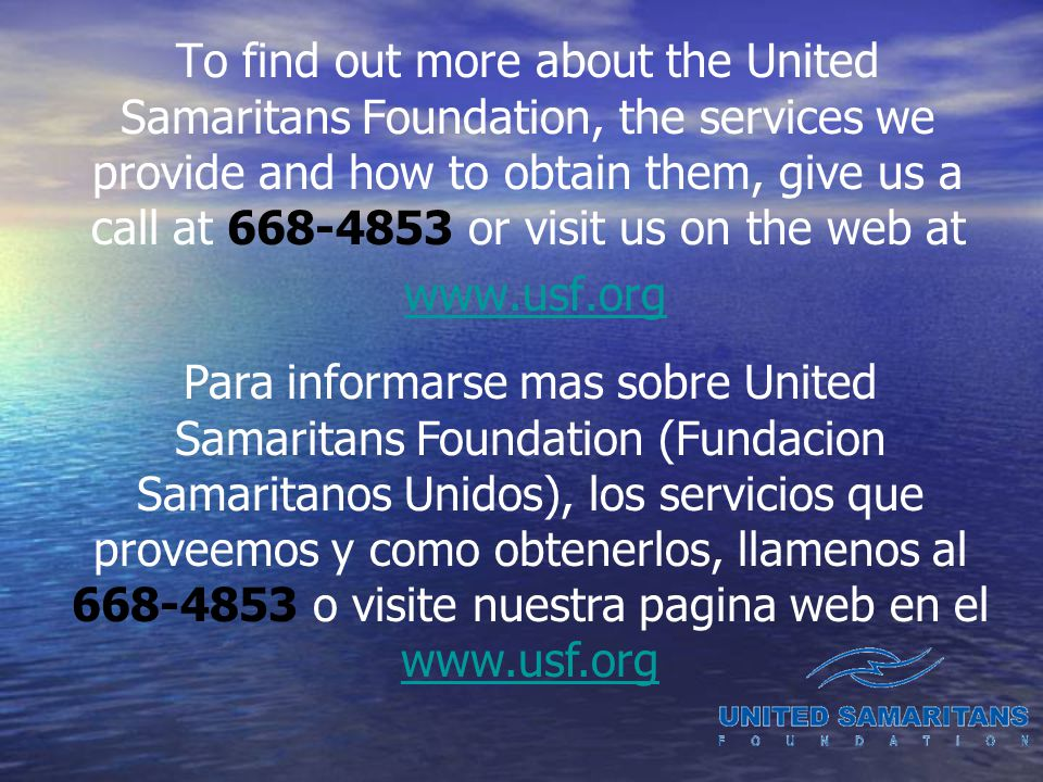 To find out more about the United Samaritans Foundation, the services we provide and how to obtain them, give us a call at or visit us on the web at   Para informarse mas sobre United Samaritans Foundation (Fundacion Samaritanos Unidos), los servicios que proveemos y como obtenerlos, llamenos al o visite nuestra pagina web en el