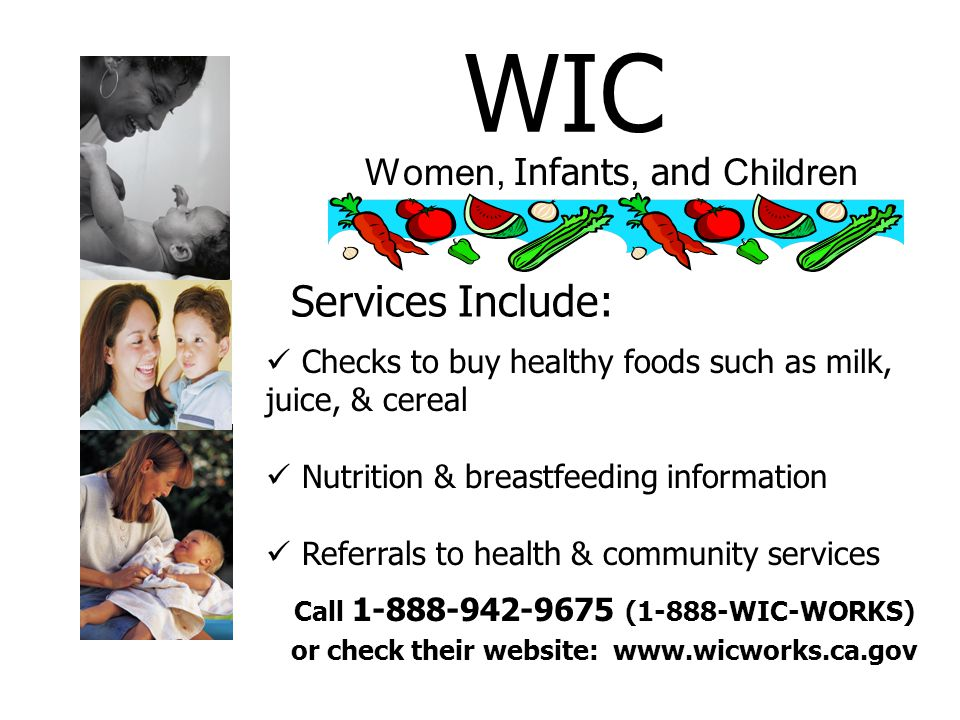 WIC Women, Infants, and Children Services Include: Checks to buy healthy foods such as milk, juice, & cereal Nutrition & breastfeeding information Referrals to health & community services Call (1-888-WIC-WORKS) or check their website: