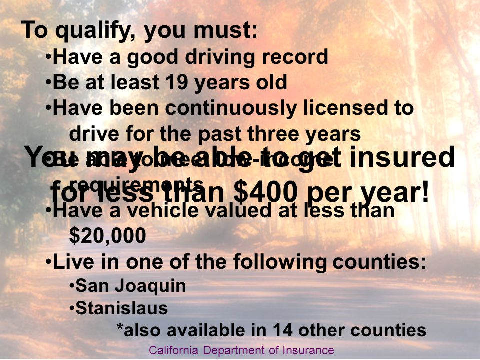 To qualify, you must: Have a good driving record Be at least 19 years old Have been continuously licensed to drive for the past three years Be able to meet low-income requirements Have a vehicle valued at less than $20,000 Live in one of the following counties: San Joaquin Stanislaus *also available in 14 other counties California Department of Insurance You may be able to get insured for less than $400 per year!