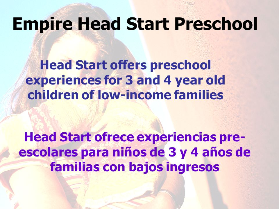 Empire Head Start Preschool Head Start ofrece experiencias pre- escolares para niños de 3 y 4 años de familias con bajos ingresos Head Start offers preschool experiences for 3 and 4 year old children of low-income families