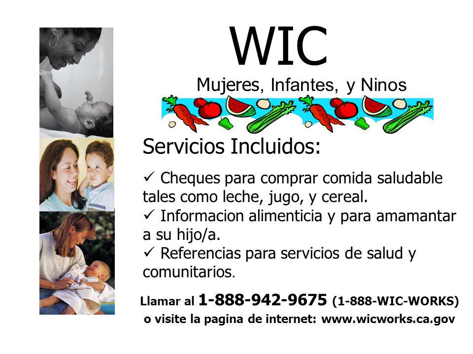WIC Mujeres, Infantes, y Ninos Servicios Incluidos: Cheques para comprar comida saludable tales como leche, jugo, y cereal. Informacion alimenticia y