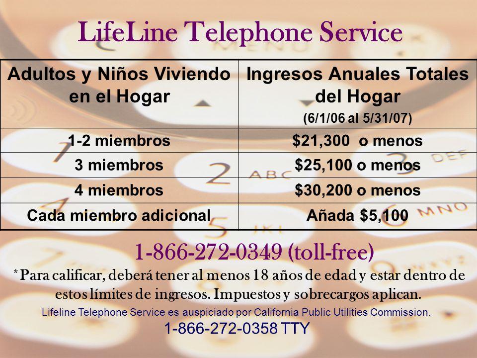 Adultos y Niños Viviendo en el Hogar Ingresos Anuales Totales del Hogar (6/1/06 al 5/31/07) Total annual Income of Household (6/1/06 through 5/31/07) 1-2 miembros$21,300 o menos$21,300 or less 3 miembros$25,100 o menos$25,100 or less 4 miembros$30,200 o menos$30,200 or less Cada miembro adicionalAñada $5,100Add $5,100 LifeLine Telephone Service 1-866-272-0349 (toll-free) *Para calificar, deberá tener al menos 18 años de edad y estar dentro de estos límites de ingresos.