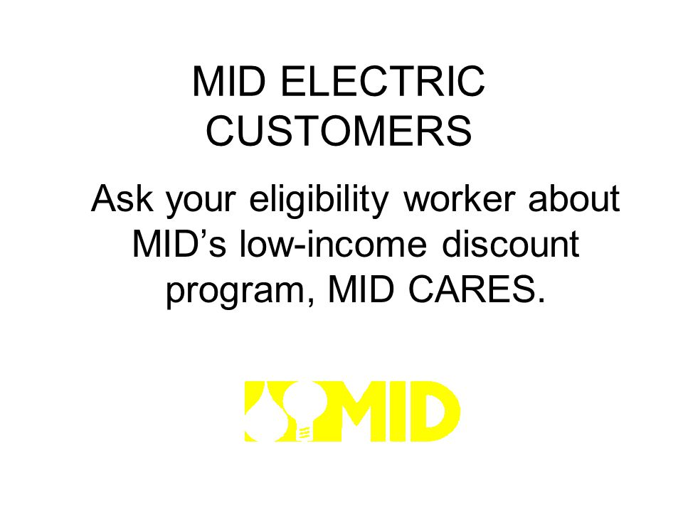 MID ELECTRIC CUSTOMERS Ask your eligibility worker about MIDs low-income discount program, MID CARES.