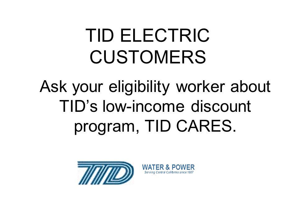 TID ELECTRIC CUSTOMERS Ask your eligibility worker about TIDs low-income discount program, TID CARES.