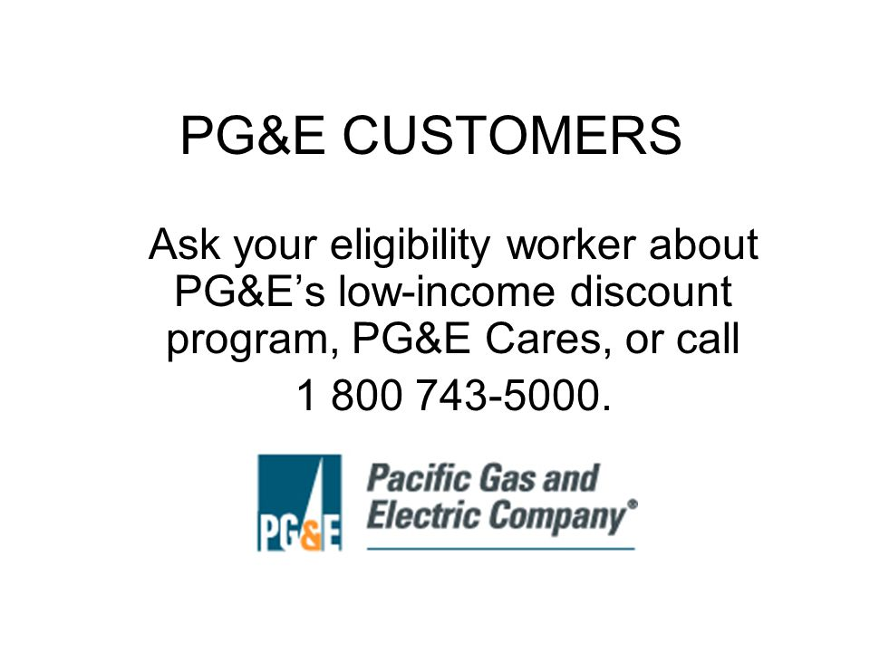 PG&E CUSTOMERS Ask your eligibility worker about PG&Es low-income discount program, PG&E Cares, or call