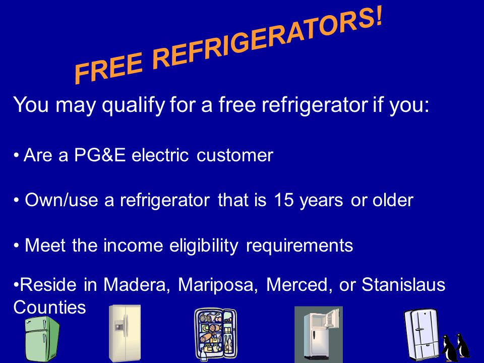 You may qualify for a free refrigerator if you: Are a PG&E electric customer Own/use a refrigerator that is 15 years or older Meet the income eligibility requirements Reside in Madera, Mariposa, Merced, or Stanislaus Counties FREE REFRIGERATORS!