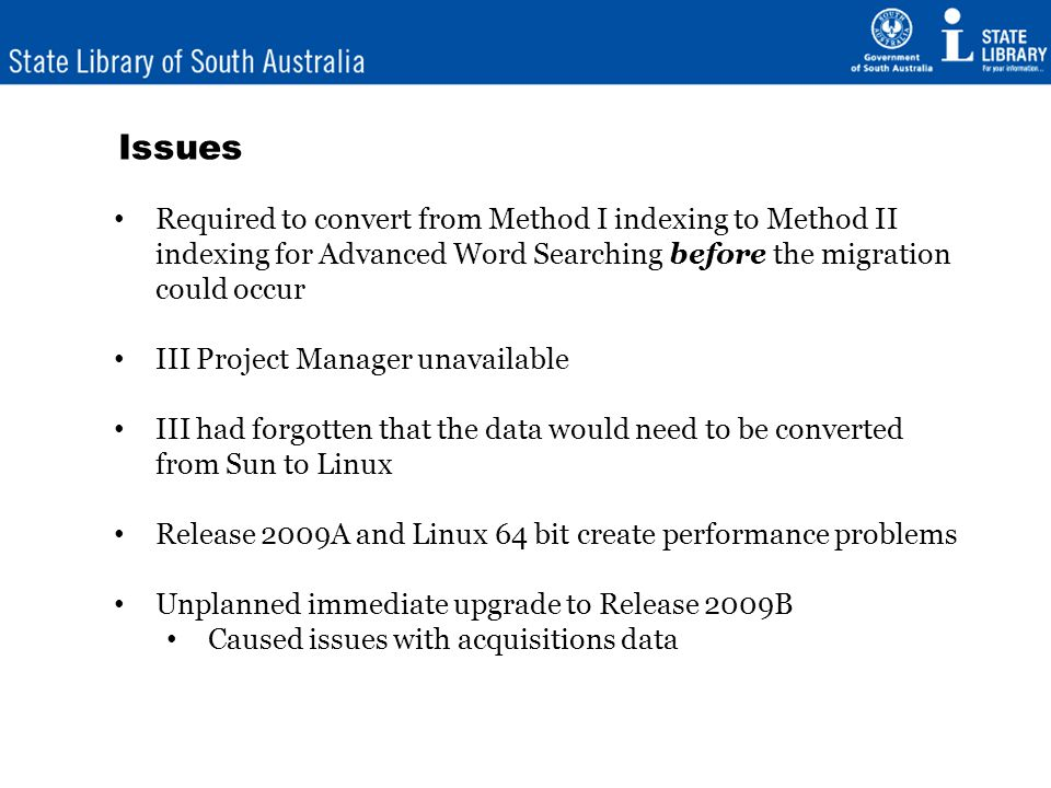 Issues Required to convert from Method I indexing to Method II indexing for Advanced Word Searching before the migration could occur III Project Manager unavailable III had forgotten that the data would need to be converted from Sun to Linux Release 2009A and Linux 64 bit create performance problems Unplanned immediate upgrade to Release 2009B Caused issues with acquisitions data
