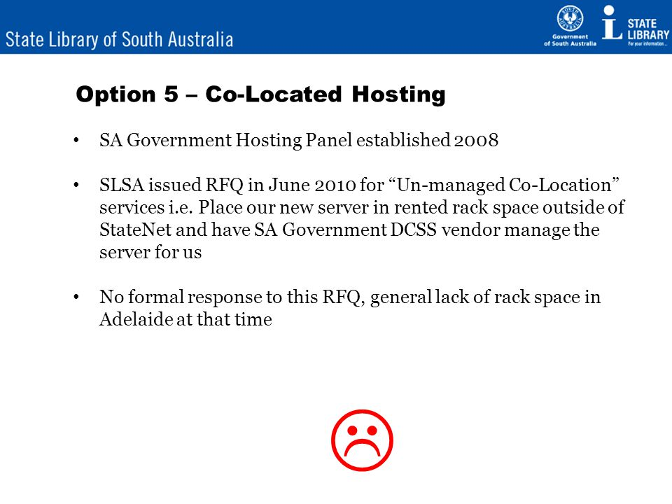 Option 6 – Virtual Server - Hosted 9 July 2010 – Issued RFQ for a Virtual Private Server in a dedicated hosting environment One response – from Internode 19 August 2010 – Customer Agreement established 16 September 2010 – Virtual Private Server commissioned Hooray – all our problems are over!