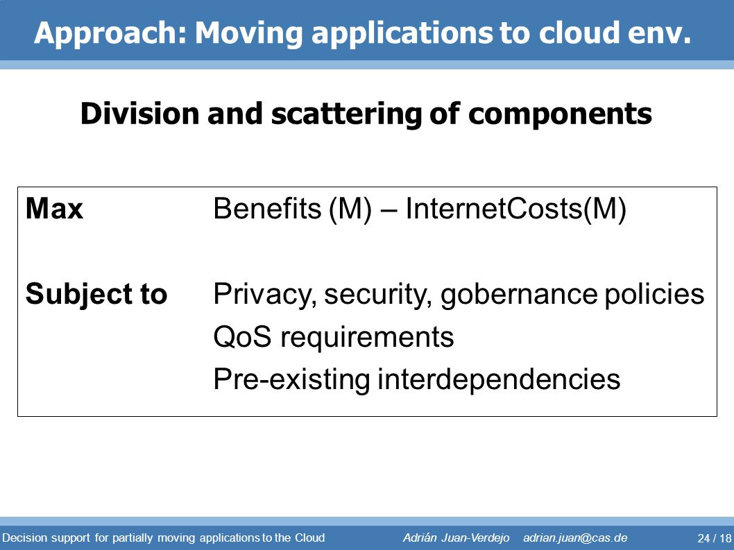 Approach: Moving applications to cloud env. Division and scattering of components Max Benefits (M) – InternetCosts(M) Subject to Privacy, security, go