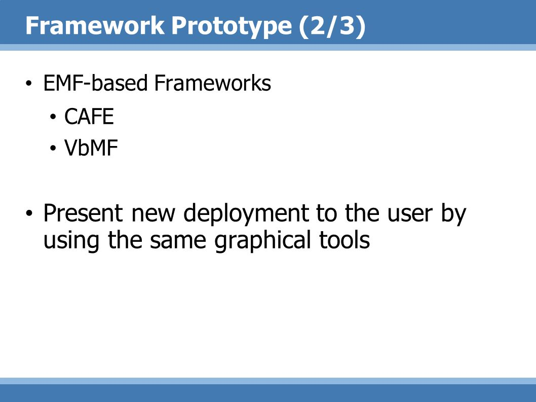 Framework Prototype (2/3) EMF-based Frameworks CAFE VbMF Present new deployment to the user by using the same graphical tools