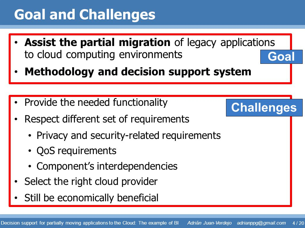 Goal and Challenges Assist the partial migration of legacy applications to cloud computing environments Methodology and decision support system Provid