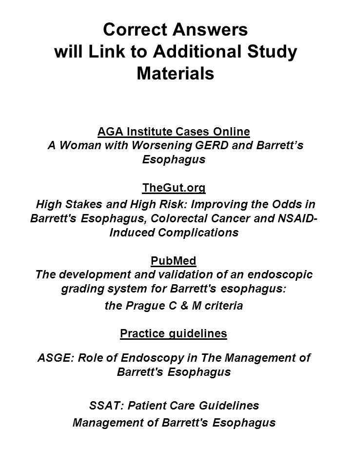 Correct Answers will Link to Additional Study Materials AGA Institute Cases Online A Woman with Worsening GERD and Barretts Esophagus TheGut.org High