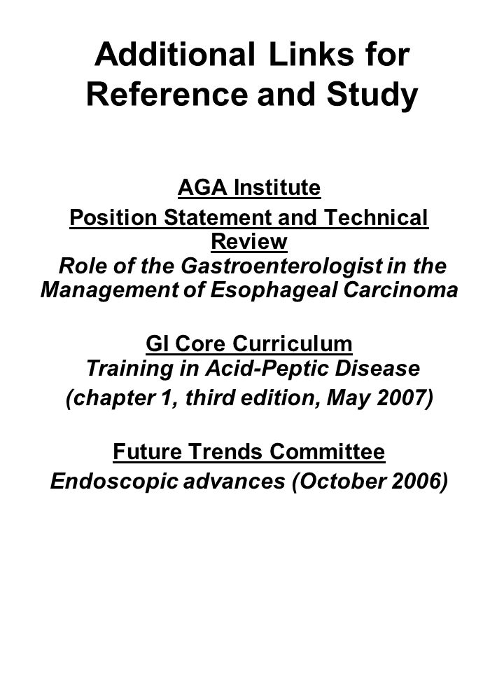 Additional Links for Reference and Study AGA Institute Position Statement and Technical Review Role of the Gastroenterologist in the Management of Eso